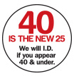40 is the new 25. We will I.D. if you appear 40 & under.
